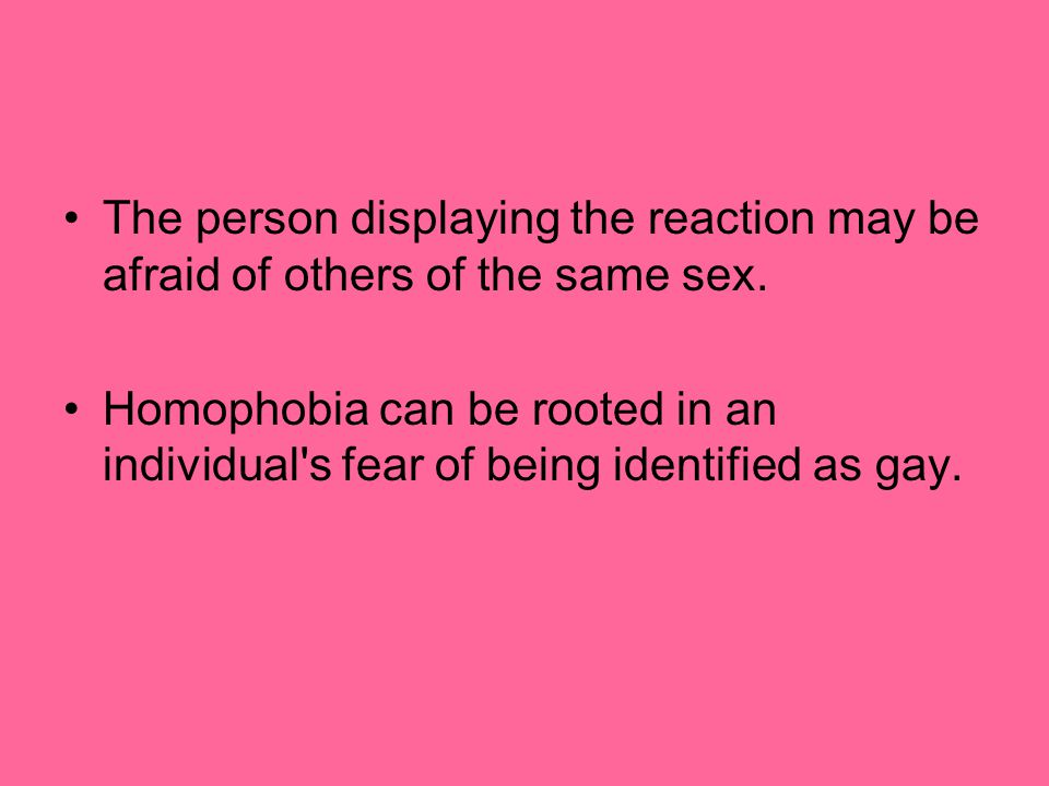 The person displaying the reaction may be afraid of others of the same sex.