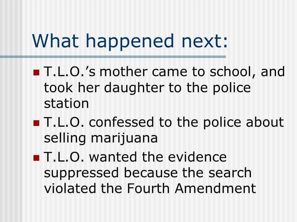 What happened next: T.L.O.'s mother came to school, and took her daughter to the police station.