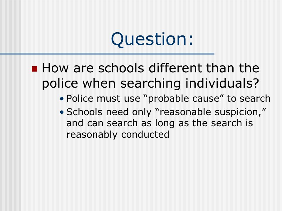Question: How are schools different than the police when searching individuals Police must use probable cause to search.