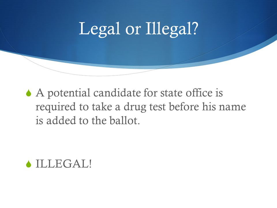 Legal or Illegal A potential candidate for state office is required to take a drug test before his name is added to the ballot.