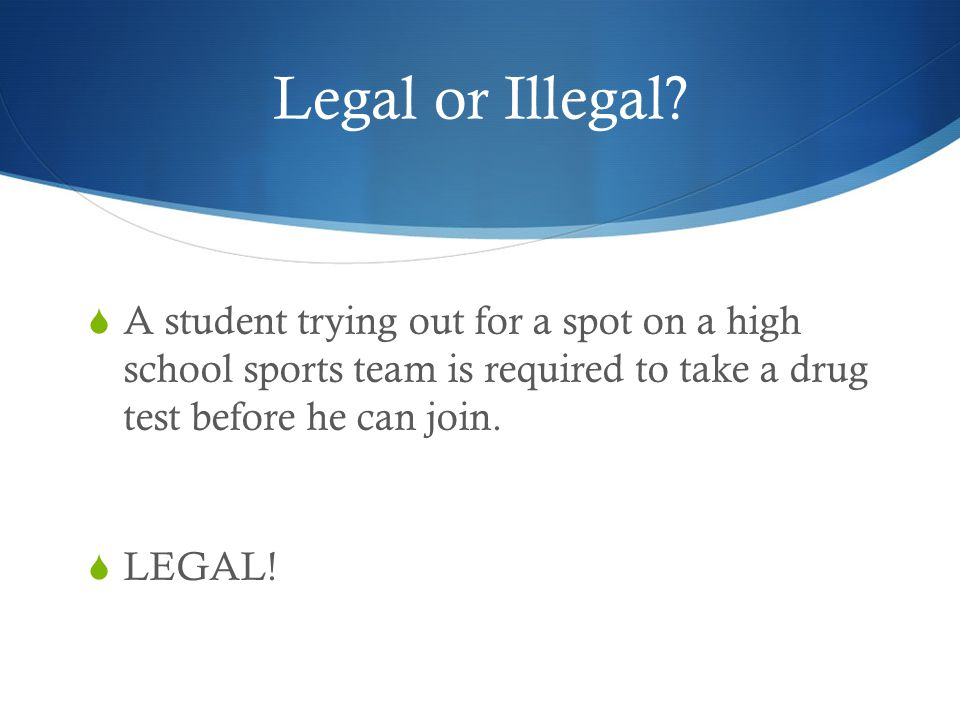 Legal or Illegal A student trying out for a spot on a high school sports team is required to take a drug test before he can join.