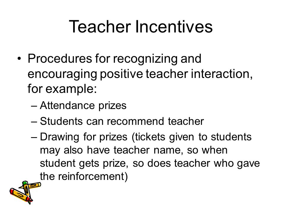 Teacher Incentives Procedures for recognizing and encouraging positive teacher interaction, for example: