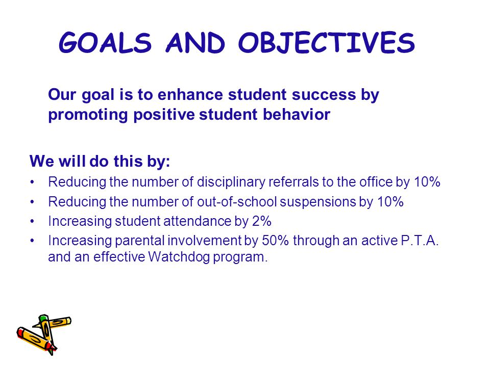 GOALS AND OBJECTIVES Our goal is to enhance student success by promoting positive student behavior.
