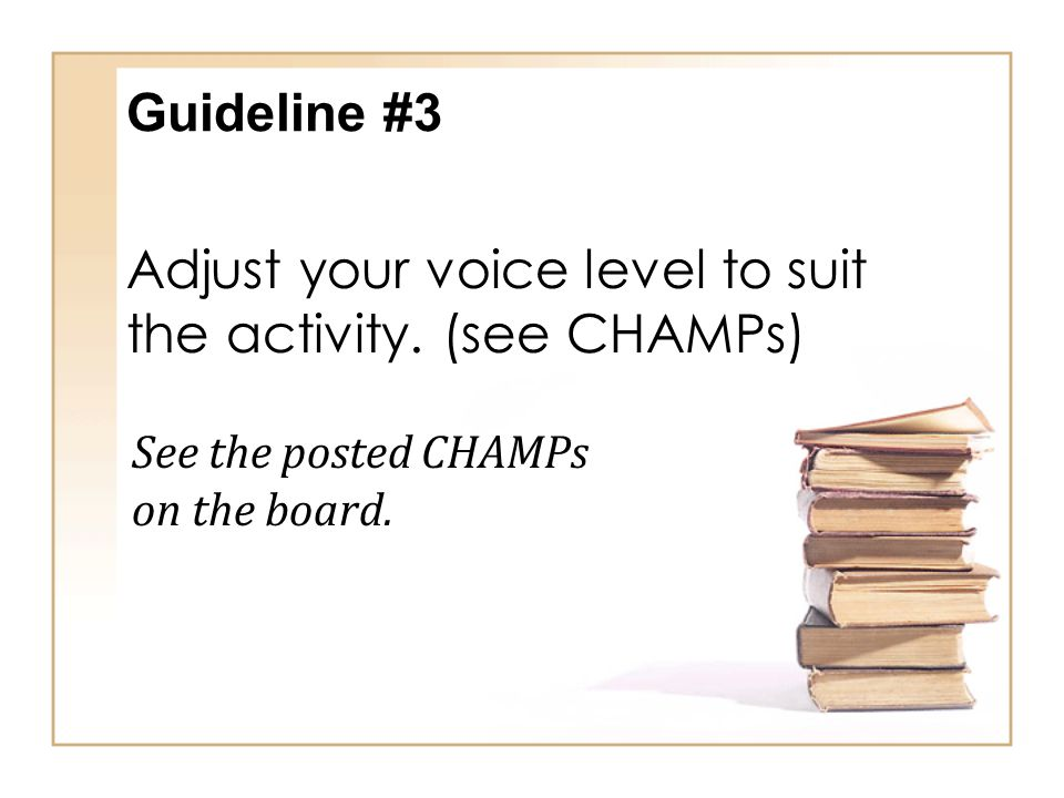 Adjust your voice level to suit the activity. (see CHAMPs)