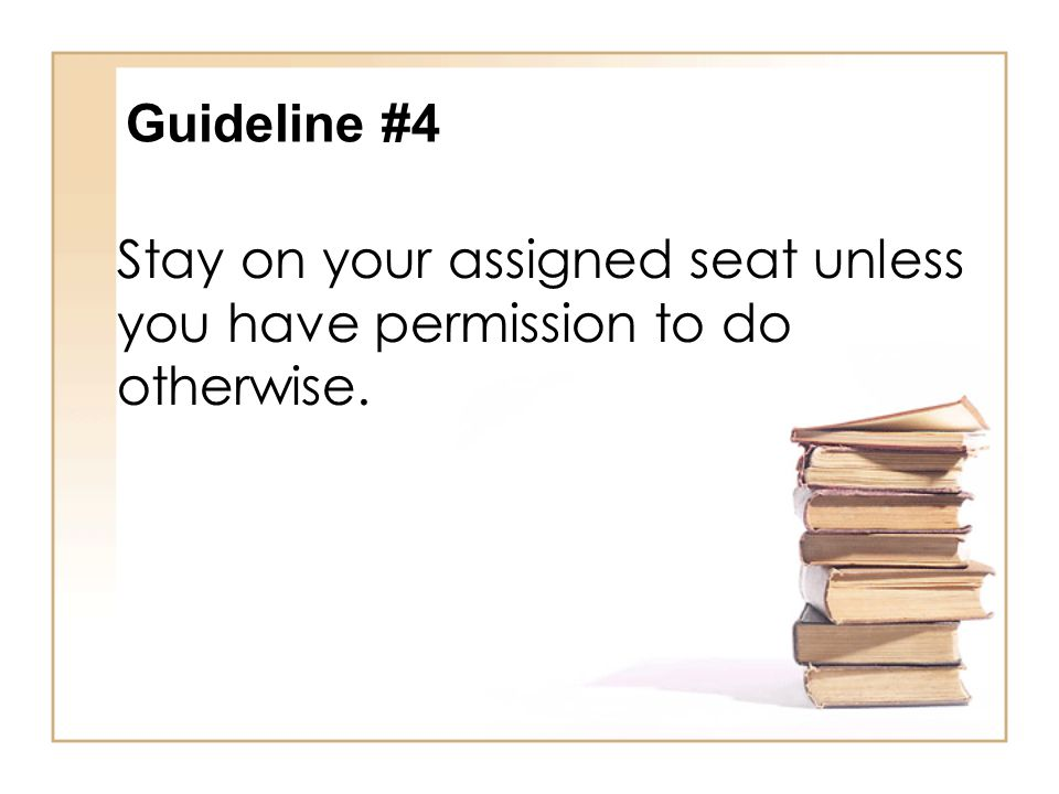 Stay on your assigned seat unless you have permission to do otherwise.