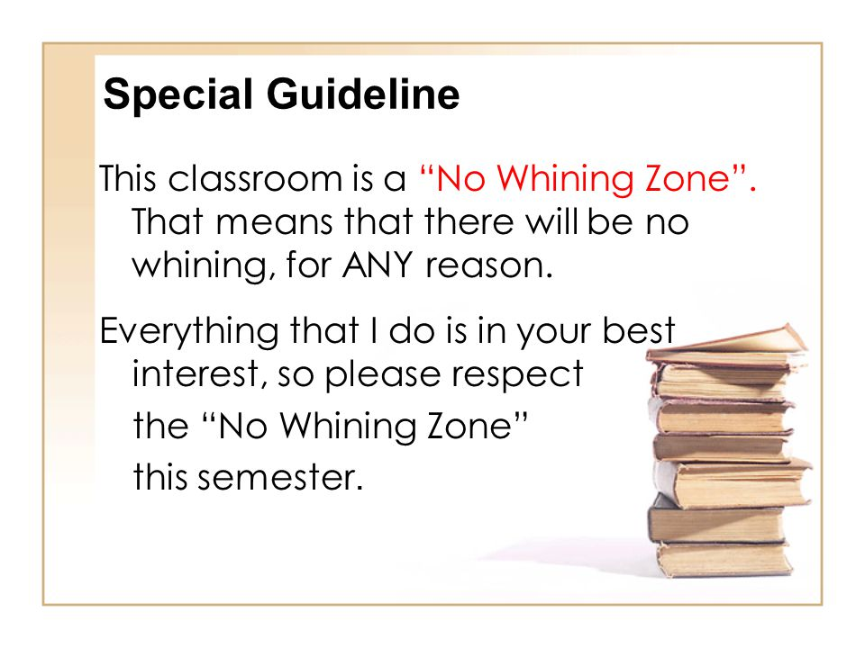 Special Guideline This classroom is a No Whining Zone . That means that there will be no whining, for ANY reason.