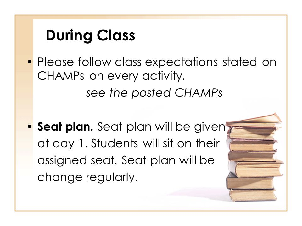 During Class Please follow class expectations stated on CHAMPs on every activity. see the posted CHAMPs.