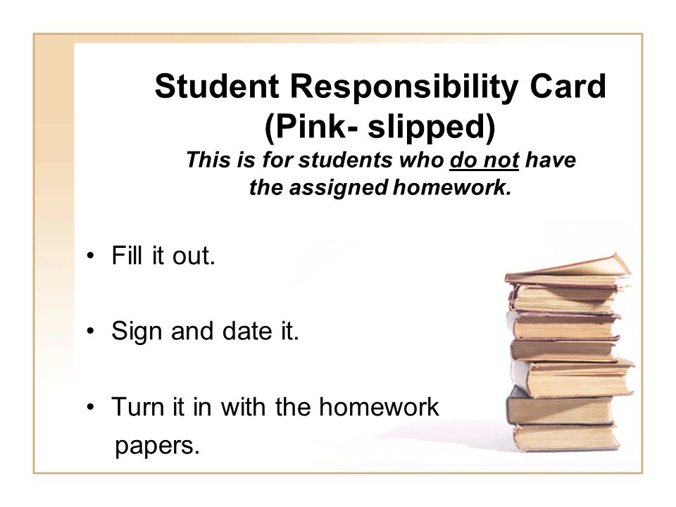 Student Responsibility Card (Pink- slipped) This is for students who do not have the assigned homework.