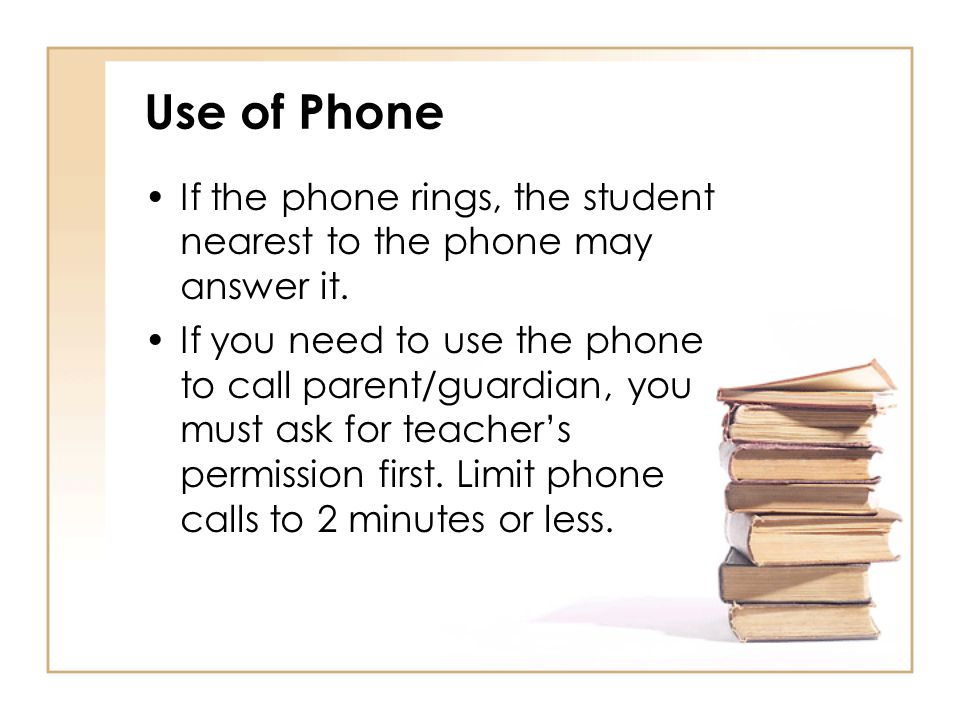 Use of Phone If the phone rings, the student nearest to the phone may answer it.