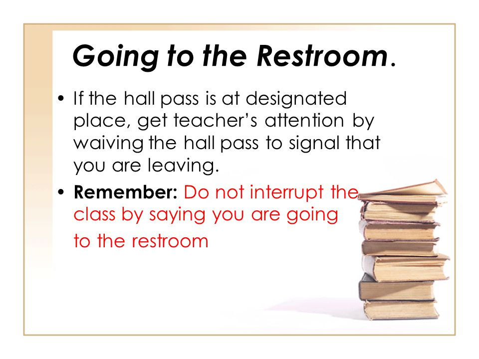 Going to the Restroom. If the hall pass is at designated place, get teacher's attention by waiving the hall pass to signal that you are leaving.