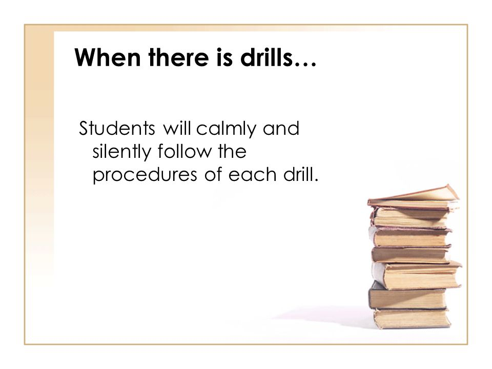 When there is drills… Students will calmly and silently follow the procedures of each drill.