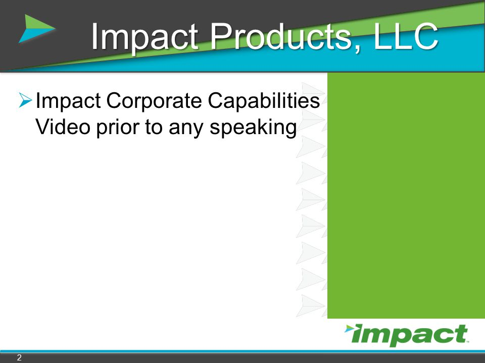 Impact Products, LLC Impact Corporate Capabilities Video prior to any speaking