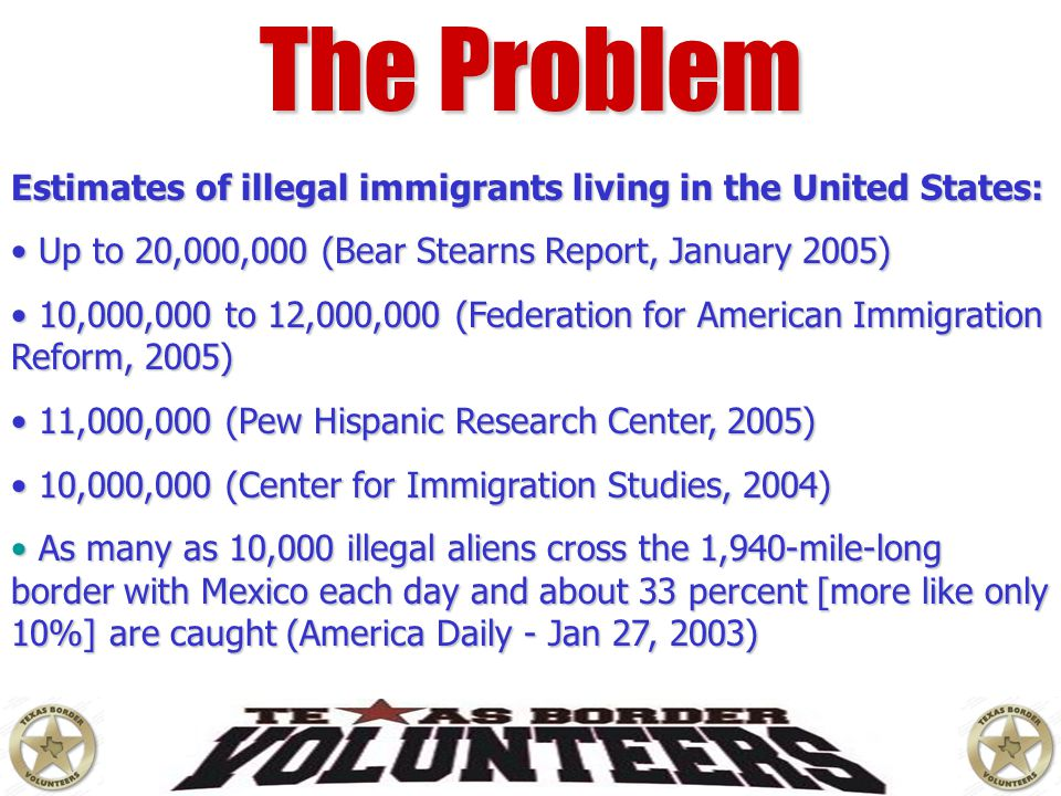 The Problem Estimates of illegal immigrants living in the United States: Up to 20,000,000 (Bear Stearns Report, January 2005)