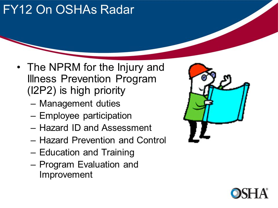 FY12 On OSHAs Radar The NPRM for the Injury and Illness Prevention Program (I2P2) is high priority.