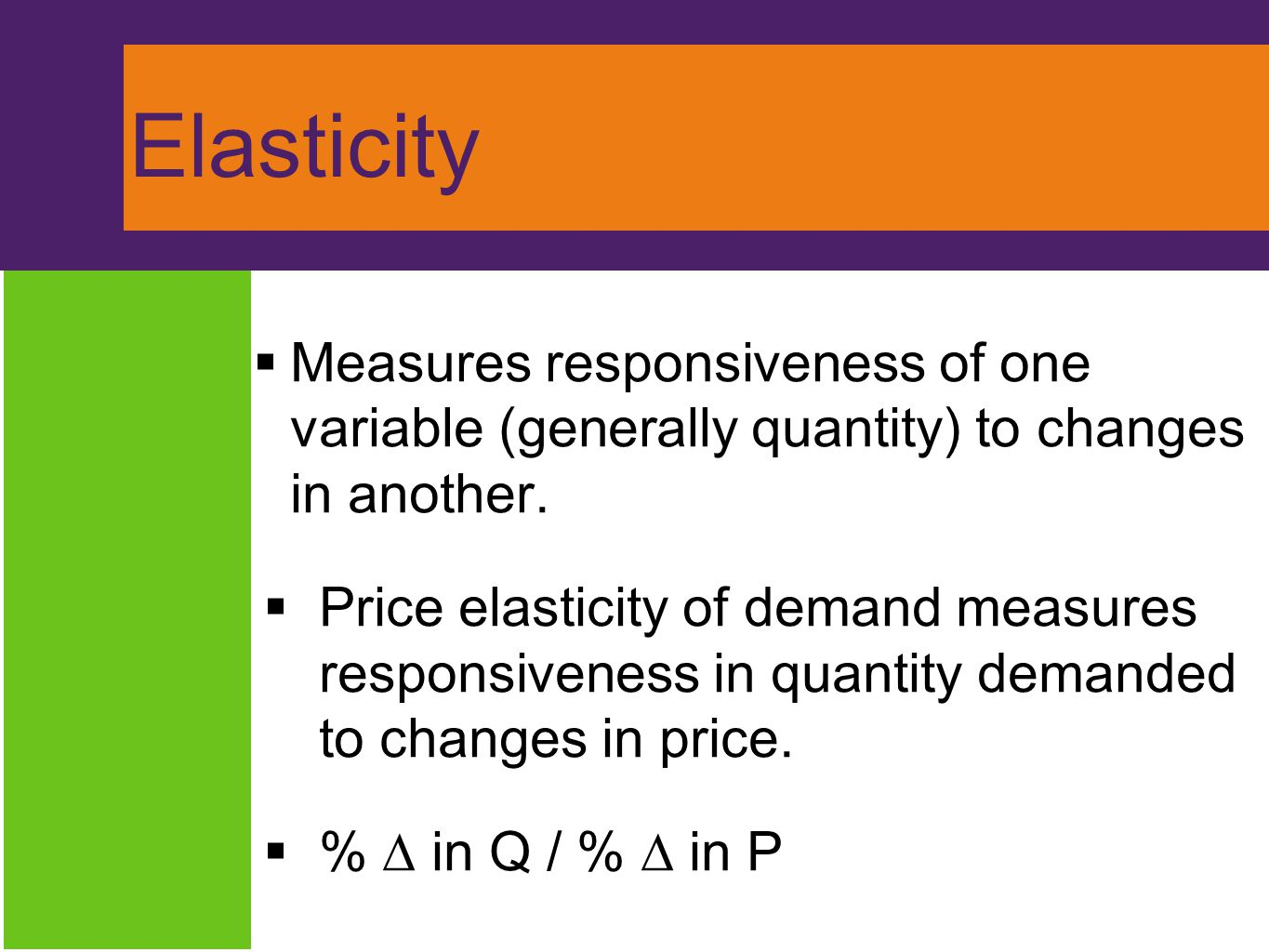 Elasticity Measures responsiveness of one variable (generally quantity) to changes in another.