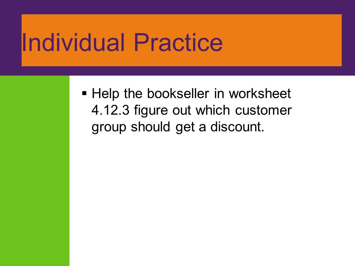 Individual Practice Help the bookseller in worksheet 4.12.3 figure out which customer group should get a discount.