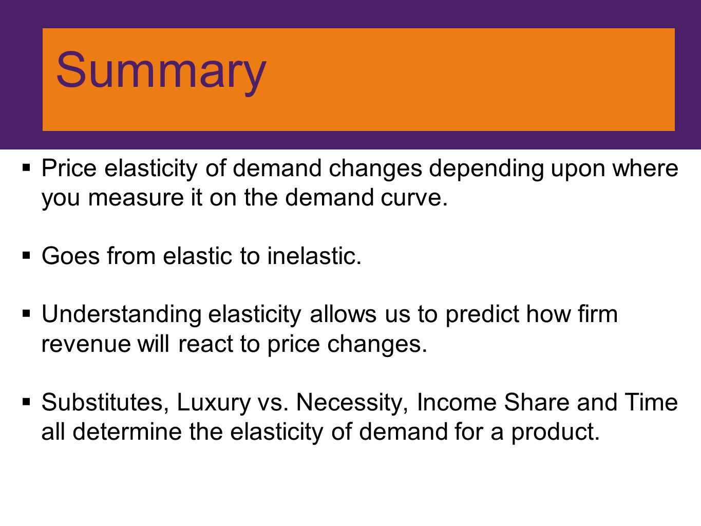 Summary Price elasticity of demand changes depending upon where you measure it on the demand curve.