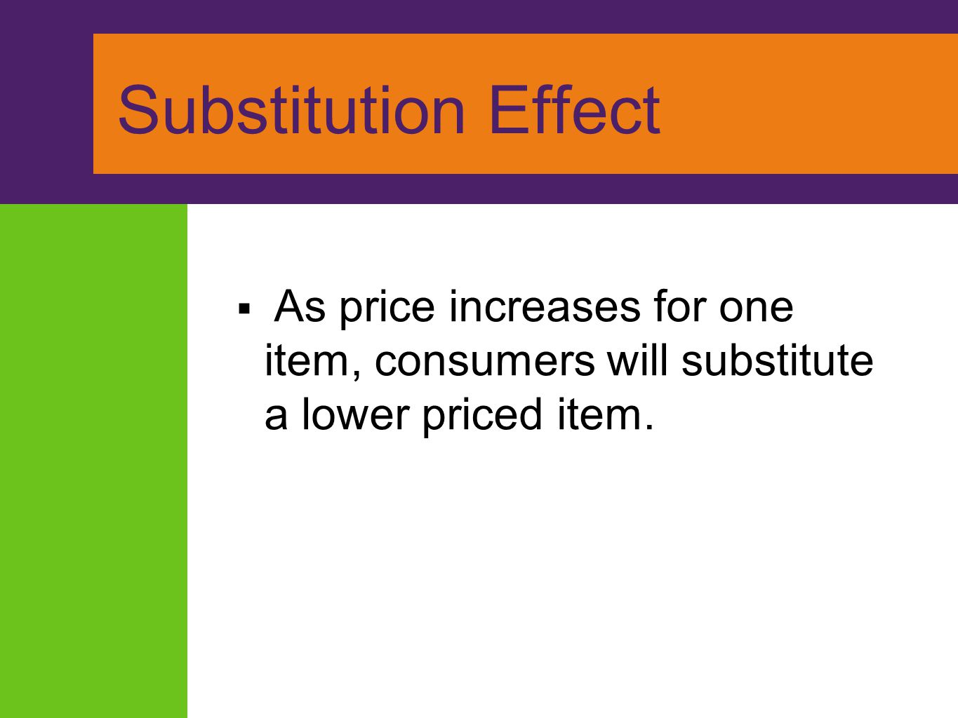 Substitution Effect As price increases for one item, consumers will substitute a lower priced item.