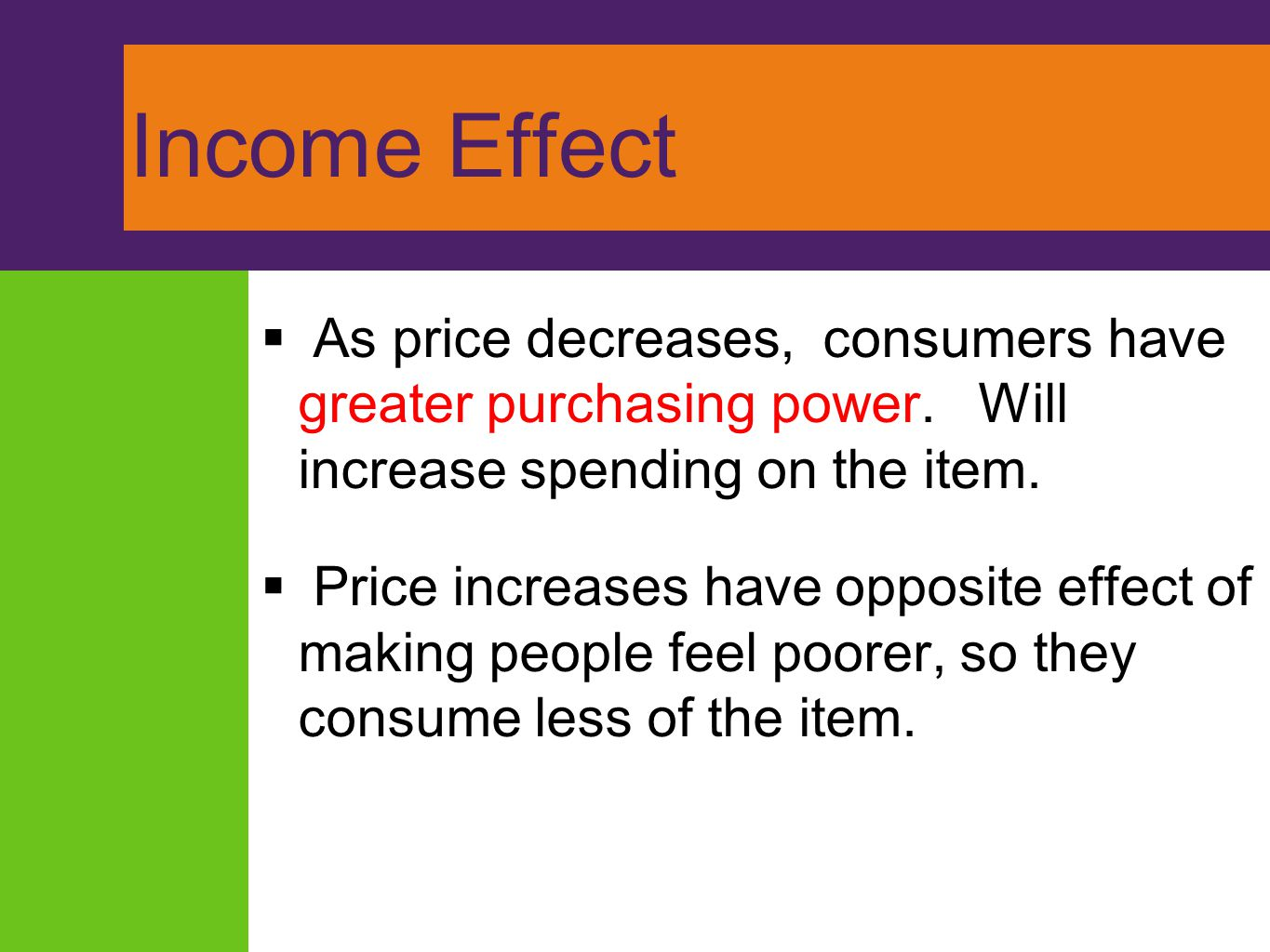Income Effect As price decreases, consumers have greater purchasing power. Will increase spending on the item.