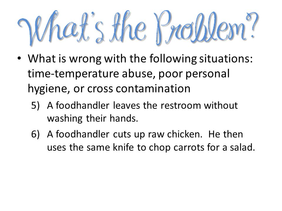 What is wrong with the following situations: time-temperature abuse, poor personal hygiene, or cross contamination
