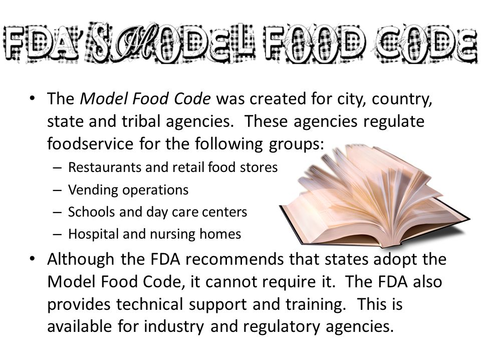 The Model Food Code was created for city, country, state and tribal agencies. These agencies regulate foodservice for the following groups: