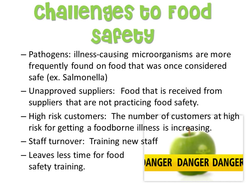 Pathogens: illness-causing microorganisms are more frequently found on food that was once considered safe (ex. Salmonella)