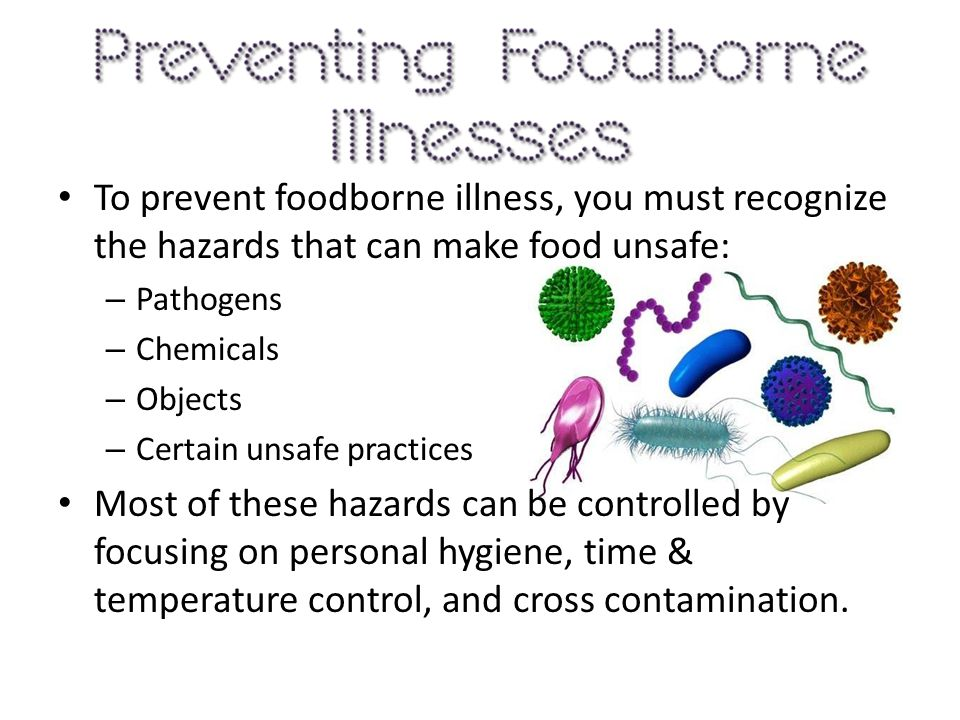 To prevent foodborne illness, you must recognize the hazards that can make food unsafe: