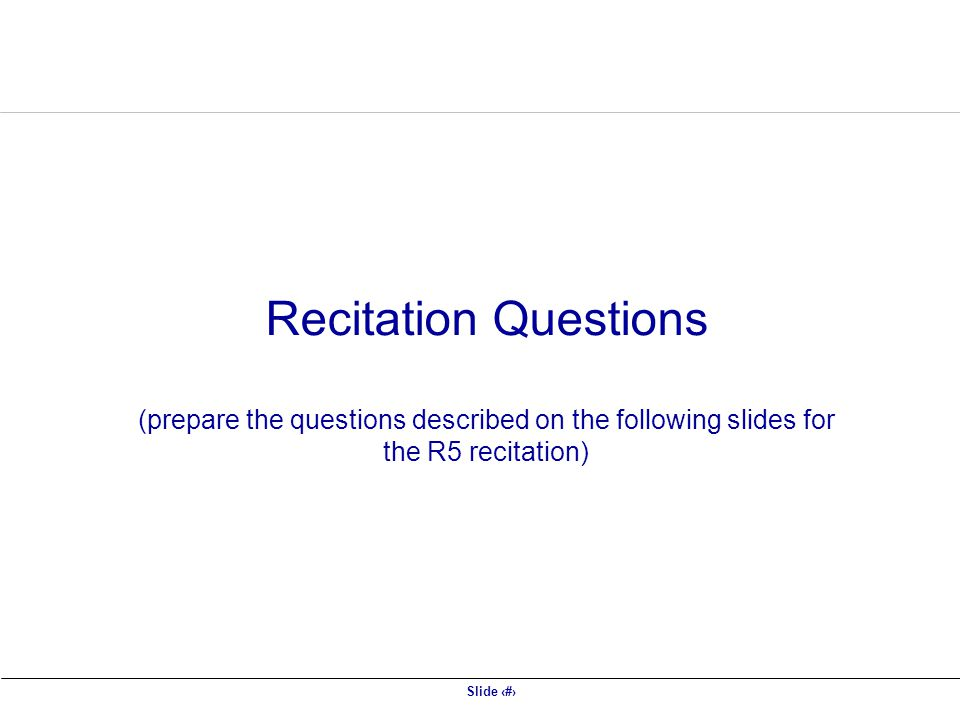 Recitation Questions (prepare the questions described on the following slides for the R5 recitation)
