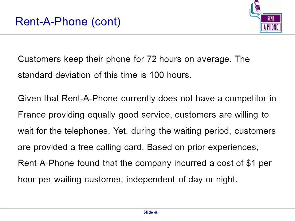 Rent-A-Phone (cont) Customers keep their phone for 72 hours on average. The standard deviation of this time is 100 hours.