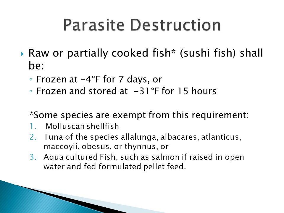 Parasite Destruction Raw or partially cooked fish* (sushi fish) shall be: Frozen at -4°F for 7 days, or.
