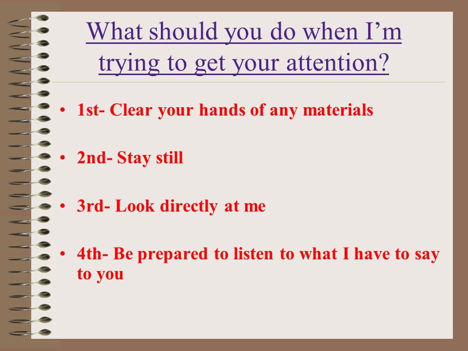 What should you do when I'm trying to get your attention