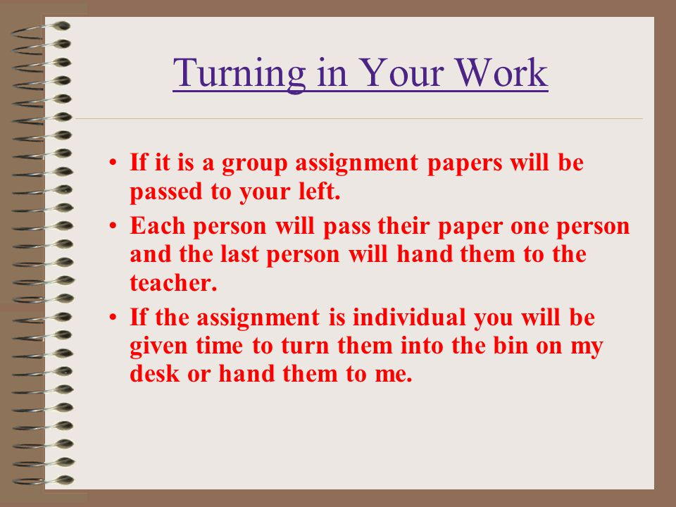 Turning in Your Work If it is a group assignment papers will be passed to your left.
