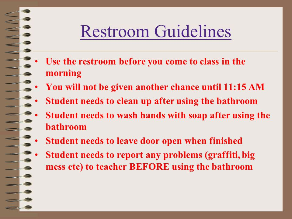 Restroom Guidelines Use the restroom before you come to class in the morning. You will not be given another chance until 11:15 AM.