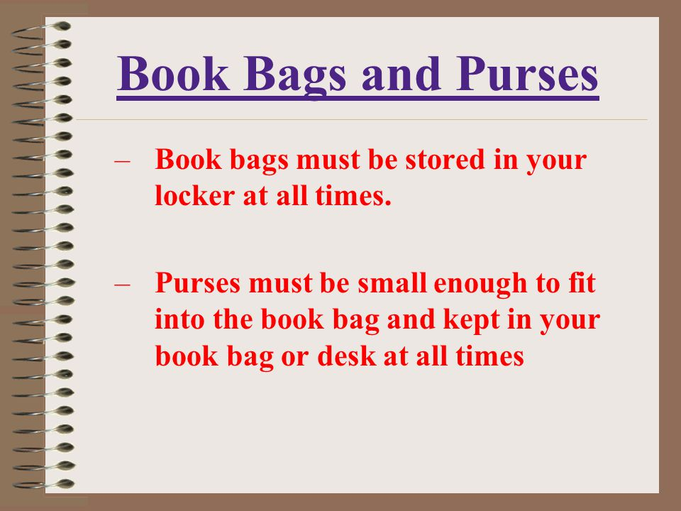 Book Bags and Purses Book bags must be stored in your locker at all times.
