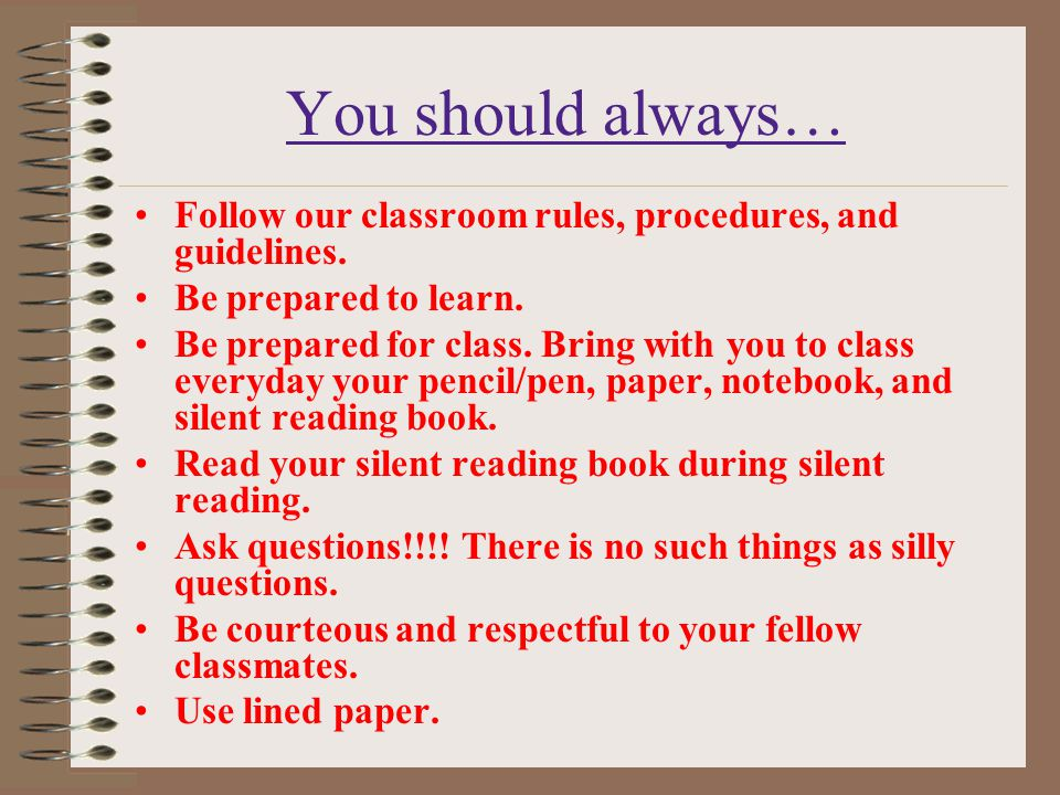 You should always… Follow our classroom rules, procedures, and guidelines. Be prepared to learn.