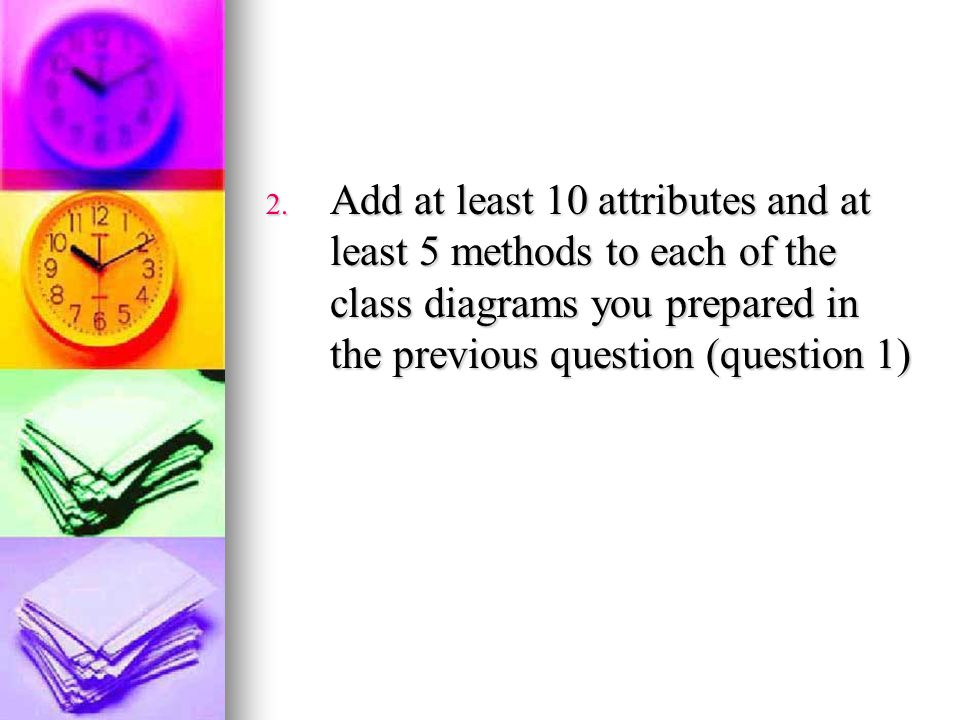 Add at least 10 attributes and at least 5 methods to each of the class diagrams you prepared in the previous question (question 1)