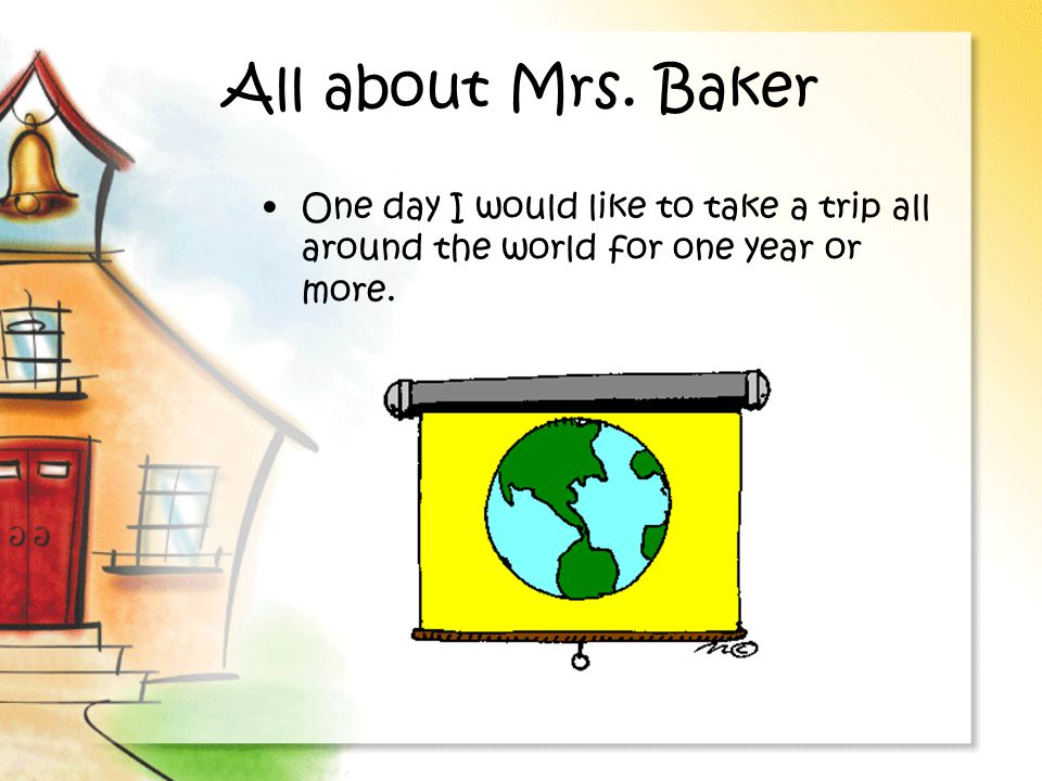 All about Mrs. Baker One day I would like to take a trip all around the world for one year or more.