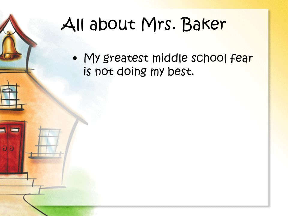 All about Mrs. Baker My greatest middle school fear is not doing my best.