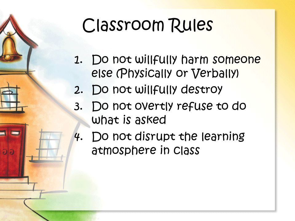 Classroom Rules Do not willfully harm someone else (Physically or Verbally) Do not willfully destroy.