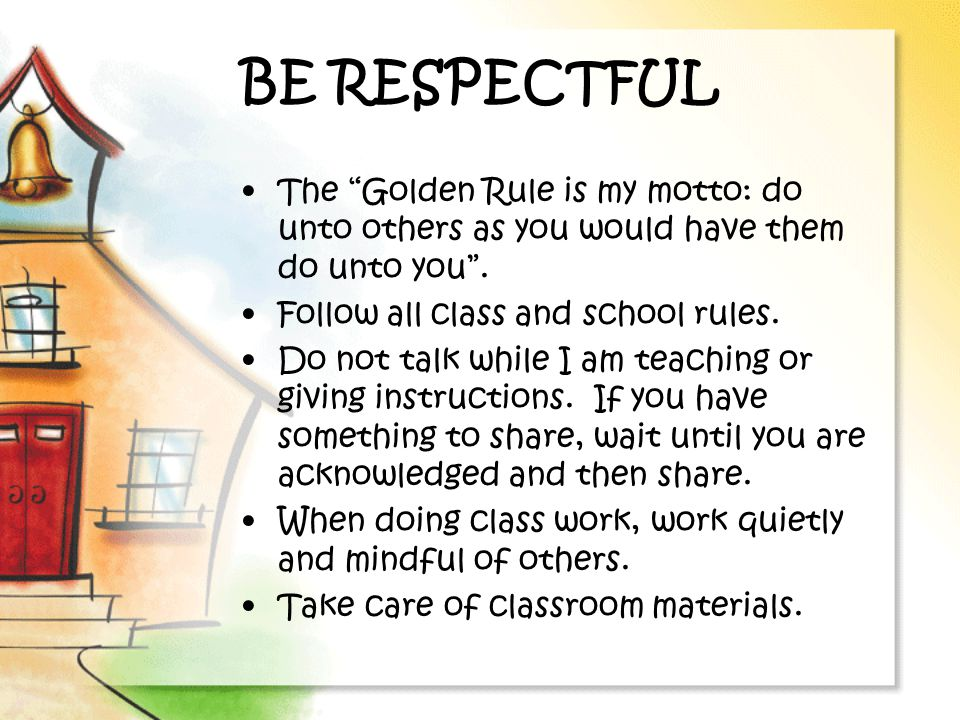 BE RESPECTFUL The Golden Rule is my motto: do unto others as you would have them do unto you . Follow all class and school rules.