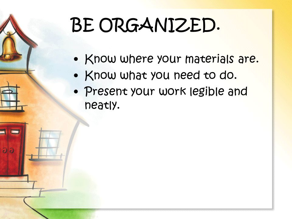 BE ORGANIZED. Know where your materials are. Know what you need to do.