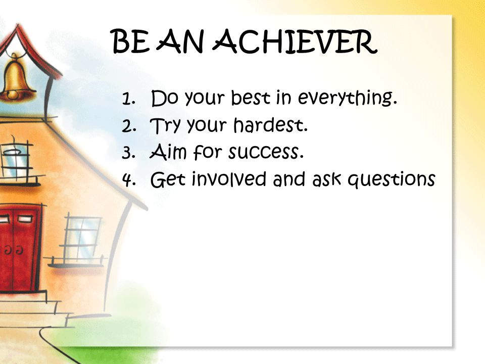 BE AN ACHIEVER Do your best in everything. Try your hardest.