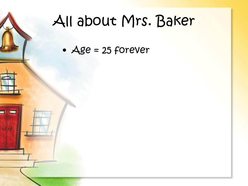 All about Mrs. Baker Age = 25 forever