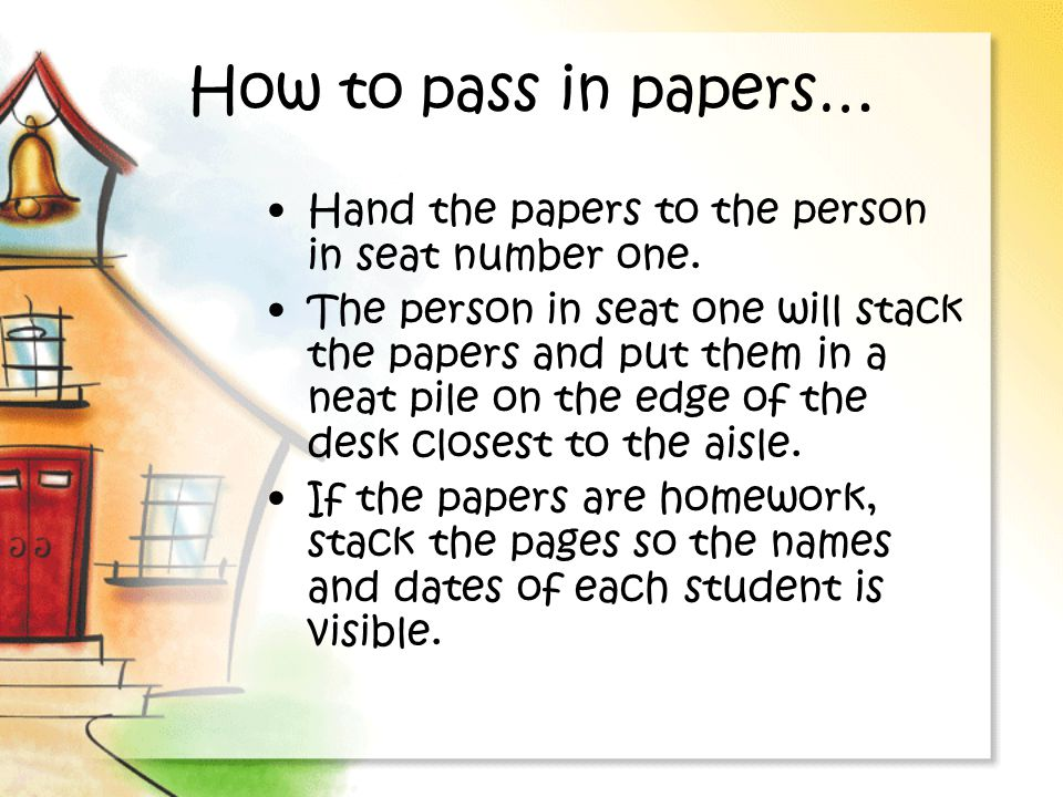 How to pass in papers… Hand the papers to the person in seat number one.