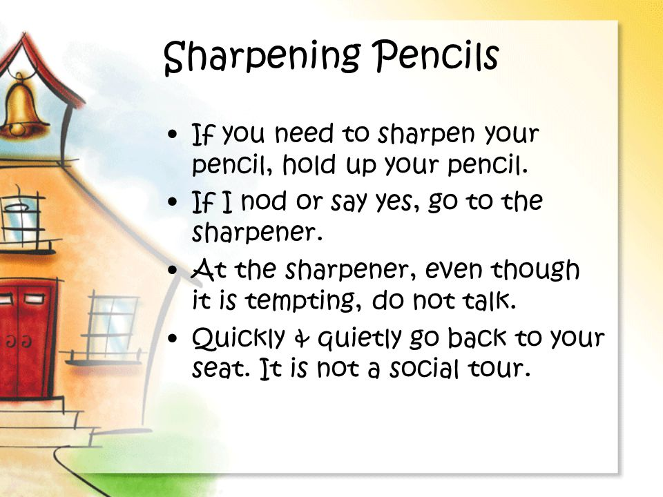 Sharpening Pencils If you need to sharpen your pencil, hold up your pencil. If I nod or say yes, go to the sharpener.