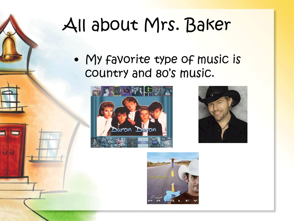All about Mrs. Baker My favorite type of music is country and 80's music.