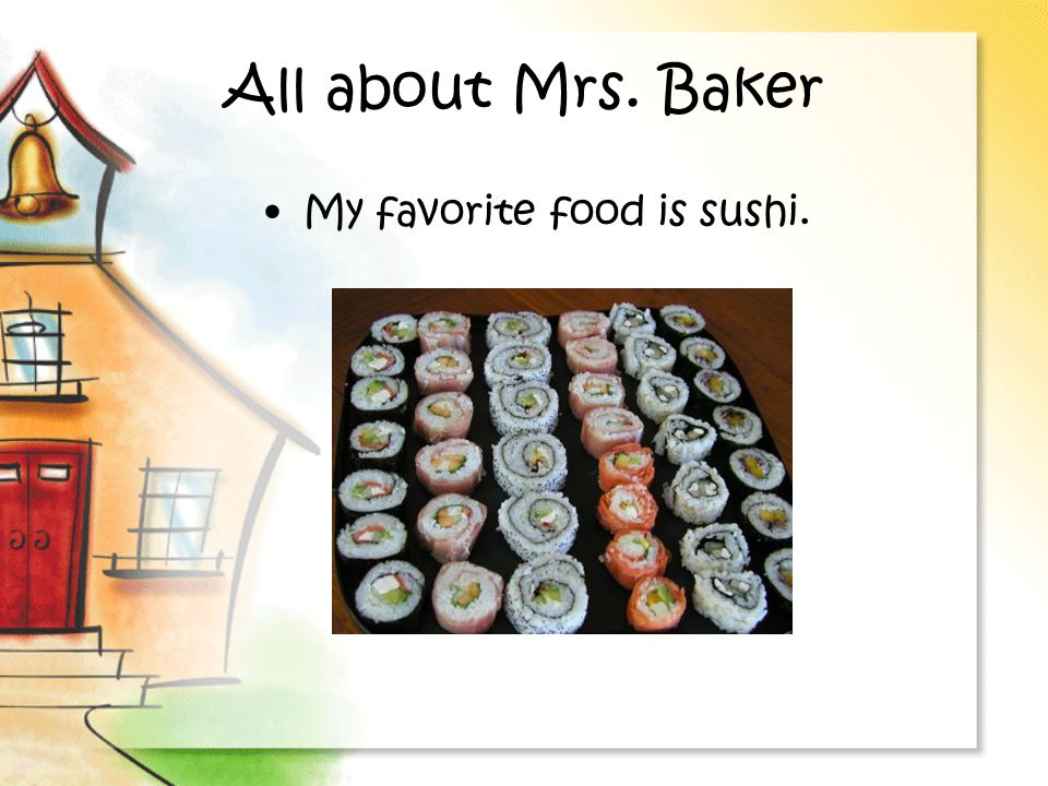 All about Mrs. Baker My favorite food is sushi.