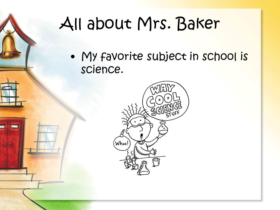 All about Mrs. Baker My favorite subject in school is science.