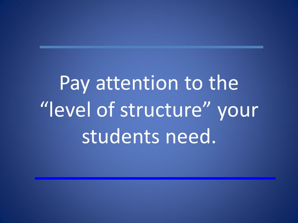 Pay attention to the level of structure your students need.