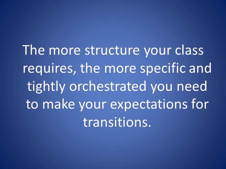 The more structure your class requires, the more specific and tightly orchestrated you need to make your expectations for transitions.